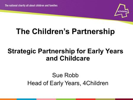 The Children's Partnership Strategic Partnership for Early Years and Childcare Sue Robb Head of Early Years, 4Children.
