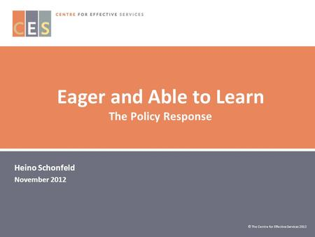 Eager and Able to Learn The Policy Response Heino Schonfeld November 2012 © The Centre for Effective Services 2012.