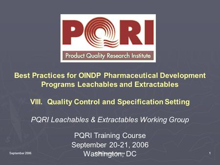 September 2006PQRI Training Course1 Best Practices for OINDP Pharmaceutical Development Programs Leachables and Extractables VIII. Quality Control and.