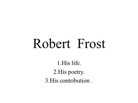 Robert Frost 1.His life. 2.His poetry. 3.His contribution.