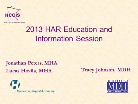 2013 HAR Education and Information Session Tracy Johnson, MDH Jonathan Peters, MHA Lucas Hovila, MHA.