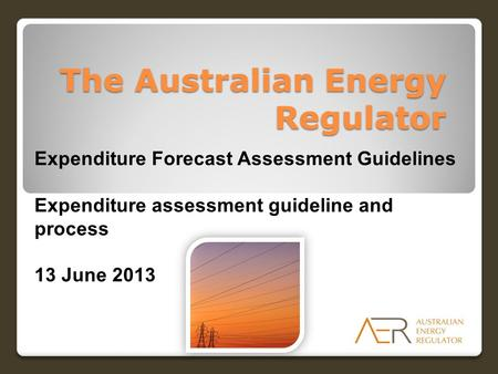 The Australian Energy Regulator Expenditure Forecast Assessment Guidelines Expenditure assessment guideline and process 13 June 2013.