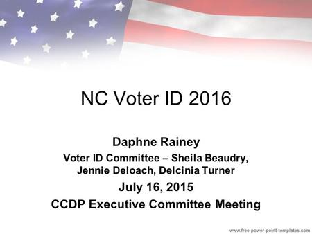 NC Voter ID 2016 Daphne Rainey Voter ID Committee – Sheila Beaudry, Jennie Deloach, Delcinia Turner July 16, 2015 CCDP Executive Committee Meeting.