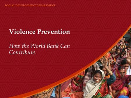 SOCIAL DEVELOPMENT DEPARTMENT Violence Prevention How the World Bank Can Contribute.