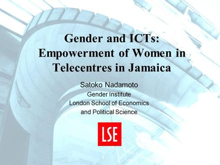 Gender and ICTs: Empowerment of Women in Telecentres in Jamaica Satoko Nadamoto Gender Institute London School of Economics and Political Science.