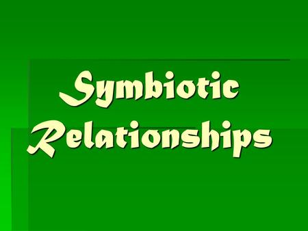 Symbiotic Relationships Objectives of the Symbiotic Relationships Lesson  Students will investigate how organisms or populations interact with one another.