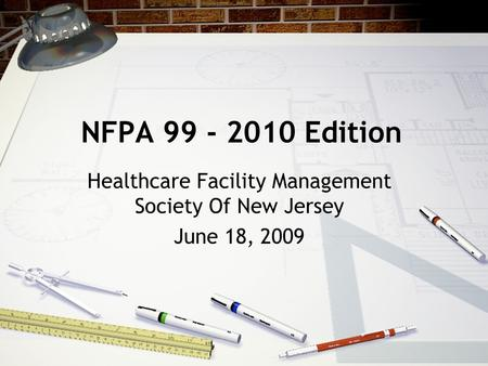 NFPA 99 - 2010 Edition Healthcare Facility Management Society Of New Jersey June 18, 2009.