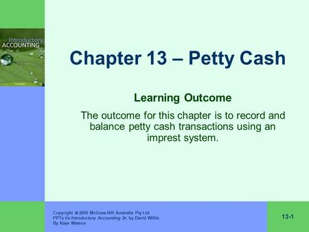 13-1 Copyright  2006 McGraw-Hill Australia Pty Ltd PPTs t/a Introductory Accounting 2r, by David Willis By Kaye Watson Chapter 13 – Petty Cash Learning.