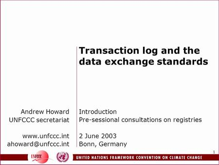 1 Transaction log and the data exchange standards Introduction Pre-sessional consultations on registries 2 June 2003 Bonn, Germany Andrew Howard UNFCCC.