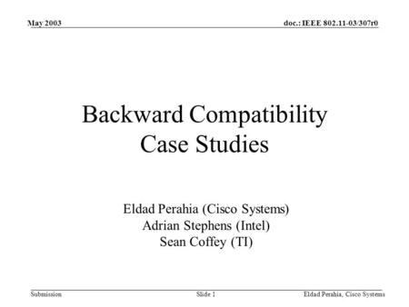 Doc.: IEEE 802.11-03/307r0 Submission May 2003 Eldad Perahia, Cisco SystemsSlide 1 Backward Compatibility Case Studies Eldad Perahia (Cisco Systems) Adrian.
