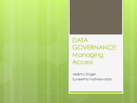 DATA GOVERNANCE: Managing Access Jeremy Singer Suneetha Vaitheswaran.