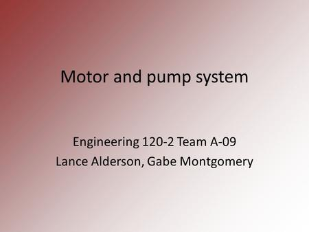 Motor and pump system Engineering 120-2 Team A-09 Lance Alderson, Gabe Montgomery.