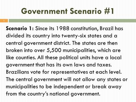 Government Scenario #1 Scenario 1: Since its 1988 constitution, Brazil has divided its country into twenty-six states and a central government district.