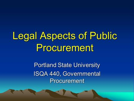 Legal Aspects of Public Procurement Portland State University ISQA 440, Governmental Procurement.
