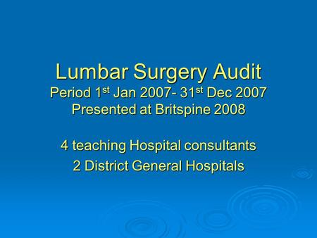 Lumbar Surgery Audit Period 1 st Jan 2007- 31 st Dec 2007 Presented at Britspine 2008 4 teaching Hospital consultants 2 District General Hospitals.
