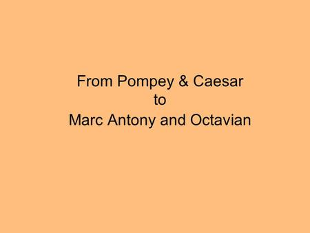 From Pompey & Caesar to Marc Antony and Octavian