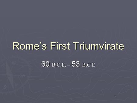 1 Rome's First Triumvirate 60 B.C.E. – 53 B.C.E. 2 What is a Triumvirate? ► Tri-um-vi-rate – a government of three officers or magistrates functioning.