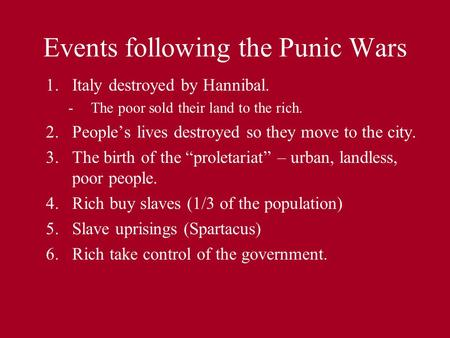 Events following the Punic Wars 1.Italy destroyed by Hannibal. -The poor sold their land to the rich. 2.People's lives destroyed so they move to the city.