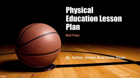 Physical Education Lesson Plan Ball Pass By: Ashley Jordan & Brittany Sloan.
