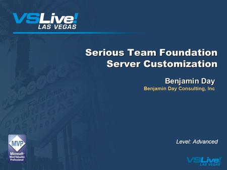Serious Team Foundation Server Customization Benjamin Day Benjamin Day Consulting, Inc Level: Advanced.