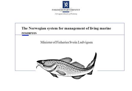 Norwegian Ministry of Fisheries The Norwegian system for management of living marine resources Minister of Fisheries Svein Ludvigsen.