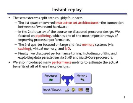 1 Instant replay  The semester was split into roughly four parts. —The 1st quarter covered instruction set architectures—the connection between software.