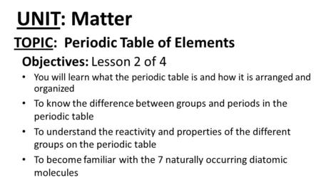 UNIT: Matter Objectives: Lesson 2 of 4 You will learn what the periodic table is and how it is arranged and organized To know the difference between groups.