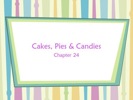 Cakes, Pies & Candies Chapter 24. Bell Work Have you ever made cakes, pies or candies? What was your favorite? What was the easiest part of making these.