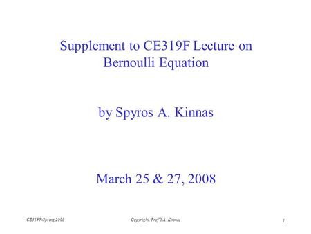 CE319F-Spring 2008Copyright: Prof S.A. Kinnas 1 Supplement to CE319F Lecture on Bernoulli Equation by Spyros A. Kinnas March 25 & 27, 2008.