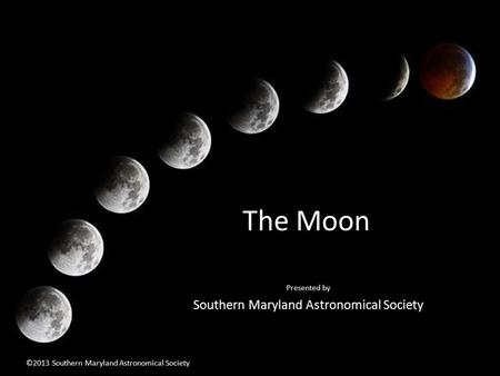 The Moon Presented by Southern Maryland Astronomical Society ©2013 Southern Maryland Astronomical Society.
