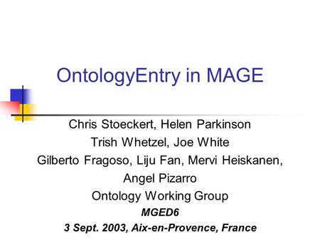 OntologyEntry in MAGE Chris Stoeckert, Helen Parkinson Trish Whetzel, Joe White Gilberto Fragoso, Liju Fan, Mervi Heiskanen, Angel Pizarro Ontology Working.