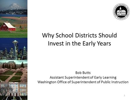 Bob Butts Assistant Superintendent of Early Learning Washington Office of Superintendent of Public Instruction 1 Why School Districts Should Invest in.