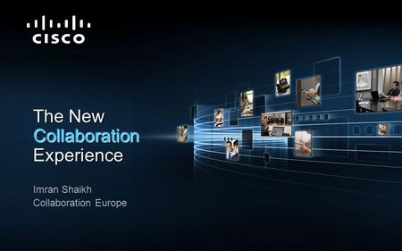 © 2009 Cisco Systems, Inc. All rights reserved.Cisco ConfidentialPresentation_ID 1 The New Collaboration Experience Imran Shaikh Collaboration Europe.