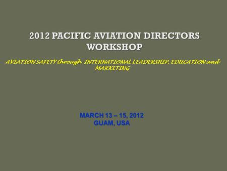 AVIATION SAFETY through INTERNATIONAL LEADERSHIP, EDUCATION and MARKETING MARCH 13 – 15, 2012 GUAM, USA.