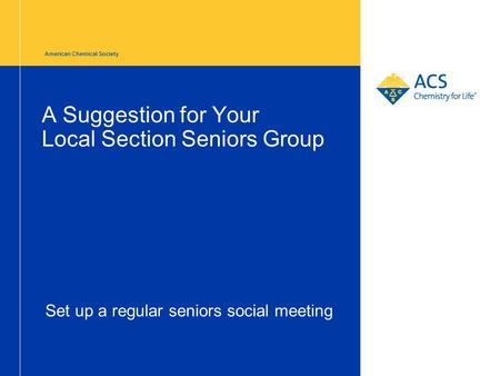 American Chemical Society A Suggestion for Your Local Section Seniors Group Set up a regular seniors social meeting.