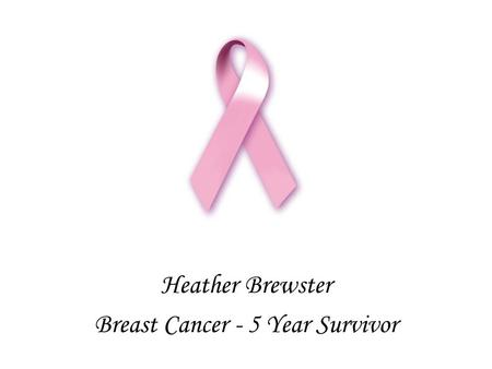 Heather Brewster Breast Cancer - 5 Year Survivor.