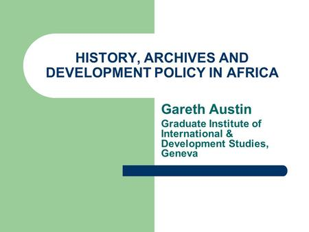 HISTORY, ARCHIVES AND DEVELOPMENT POLICY IN AFRICA Gareth Austin Graduate Institute of International & Development Studies, Geneva.