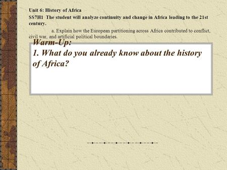 Warm-Up: 1. What do you already know about the history of Africa? Unit 6: History of Africa SS7H1 The student will analyze continuity and change in Africa.