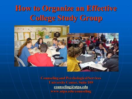 How to Organize an Effective College Study Group Counseling and Psychological Services University Center, Suite 109