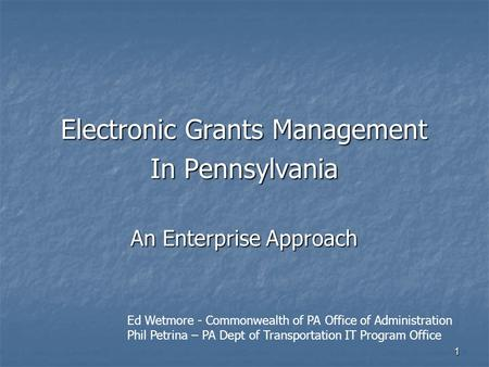 1 Electronic Grants Management In Pennsylvania An Enterprise Approach Ed Wetmore - Commonwealth of PA Office of Administration Phil Petrina – PA Dept of.