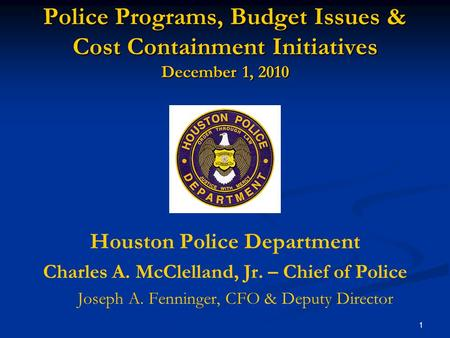 1 Police Programs, Budget Issues & Cost Containment Initiatives December 1, 2010 Houston Police Department Charles A. McClelland, Jr. – Chief of Police.