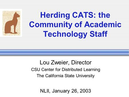Herding CATS: the Community of Academic Technology Staff Lou Zweier, Director CSU Center for Distributed Learning The California State University NLII,