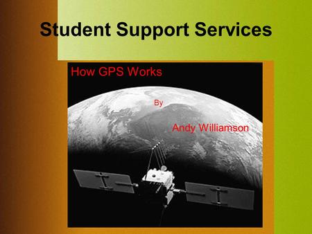 Student Support Services By Andy Williamson How GPS Works.