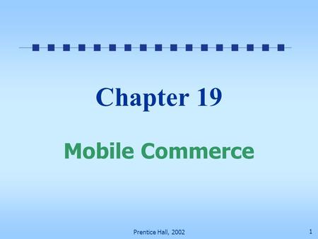 Prentice Hall, 2002 1 Chapter 19 Mobile Commerce.
