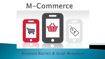 "Breanna Barnes & Scott Beaudoin. Also known as ""m-commerce"" The use of wireless handheld devices to conduct commercial transactions online. Examples:"