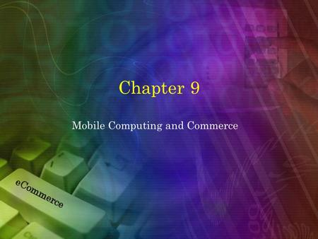 Chapter 9 Mobile Computing and Commerce. Learning Objectives 1.Discuss the value-added attributes, benefits, and fundamental drivers of m-commerce. 2.Describe.