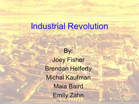 Industrial Revolution By: Joey Fisher Brendan Helferty Michal Kaufman Maia Baird Emily Zahn.