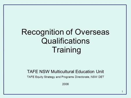 1 Recognition of Overseas Qualifications Training TAFE NSW Multicultural Education Unit TAFE Equity Strategy and Programs Directorate, NSW DET 2006.