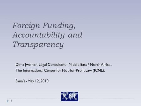 Foreign Funding, Accountability and Transparency Dima Jweihan, Legal Consultant - Middle East / North Africa. The International Center for Not-for-Profit.