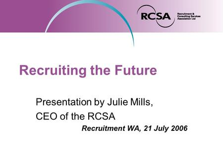 Recruiting the Future Presentation by Julie Mills, CEO of the RCSA Recruitment WA, 21 July 2006.
